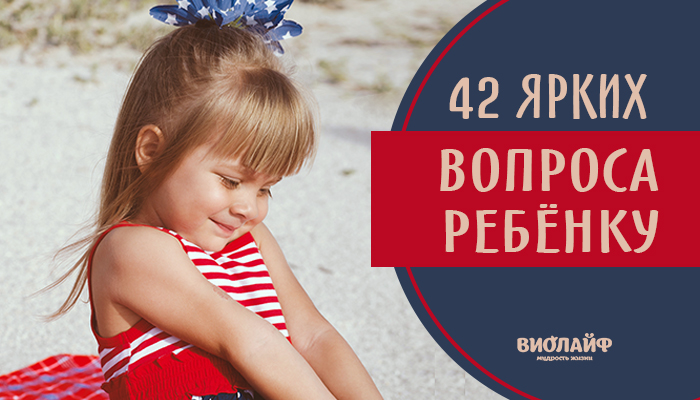 42 ярких вопроса ребёнку
