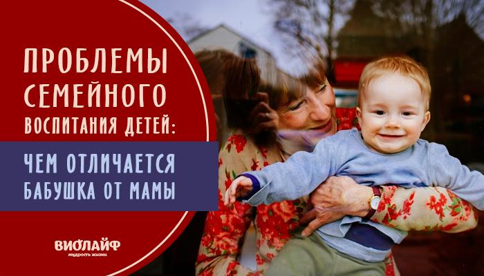 Проблемы семейного воспитания детей: чем отличается бабушка от мамы